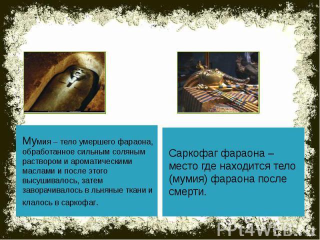 Мумия – тело умершего фараона, обработанное сильным соляным раствором и ароматическими маслами и после этого высушивалось, затем заворачивалось в льняные ткани и клалось в саркофаг. Саркофаг фараона – место где находится тело (мумия) фараона после смерти.