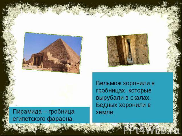 Пирамида – гробница египетского фараона. Вельмож хоронили в гробницах, которые вырубали в скалах. Бедных хоронили в земле.