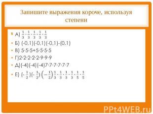 Запишите выражения короче, используя степени А) 1/3∙1/3∙1/3∙1/3∙1/3Б) (-0,1)(-0,