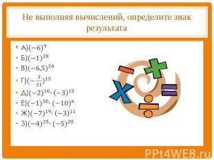 Не выполняя вычислений, определите знак результата А)〖(−6)〗^9Б)〖(−1)〗^28В)〖