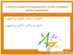 Сравните каждое из выражений с нулем и укажите равные выражения А)2^100;〖(−2)〗