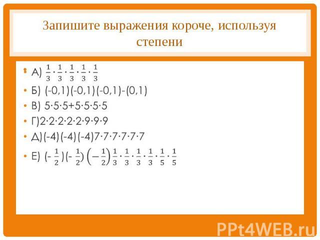 Запишите выражения короче, используя степени А) 1/3∙1/3∙1/3∙1/3∙1/3Б) (-0,1)(-0,1)(-0,1)-(0,1)В) 5∙5∙5+5∙5∙5∙5Г)2∙2∙2∙2∙2∙9∙9∙9Д)(-4)(-4)(-4)7∙7∙7∙7∙7∙7Е) (- 1/2 )(- 1/2)(−1/2) 1/3∙1/3∙1/3∙1/3∙1/5∙1/5