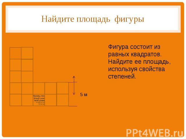 Найдите площадь фигуры Фигура состоит из равных квадратов. Найдите ее площадь, используя свойства степеней.