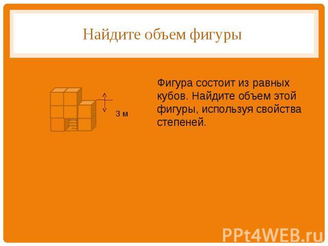 Найдите объем фигуры Фигура состоит из равных кубов. Найдите объем этой фигуры, используя свойства степеней.