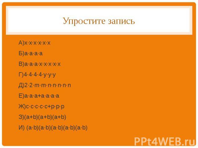 Упростите записьА)х∙х∙х∙х∙х∙хБ)а∙а∙а∙аВ)а∙а∙а∙х∙х∙х∙х∙хГ)4∙4∙4∙4∙у∙у∙уД)2∙2∙m∙m∙n∙n∙n∙n∙nЕ)a∙a∙a+a∙a∙a∙aЖ)с∙с∙с∙с∙с+p∙p∙pЗ)(a+b)(a+b)(a+b)И) (a∙b)(a∙b)(a∙b)(a∙b)(a∙b)