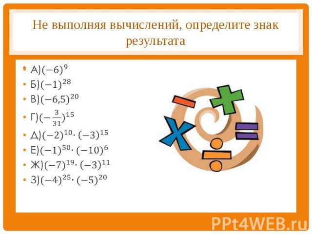Не выполняя вычислений, определите знак результата А)〖(−6)〗^9Б)〖(−1)〗^28В)〖(−6,5)〗^20Г)〖(−3/31)〗^15Д)〖(−2)〗^10∙(−3)^15Е)〖(−1)〗^50∙〖(−10)〗^6Ж)〖(−7)〗^19∙(−3)^11З)〖(−4)〗^25∙〖(−5)〗^20