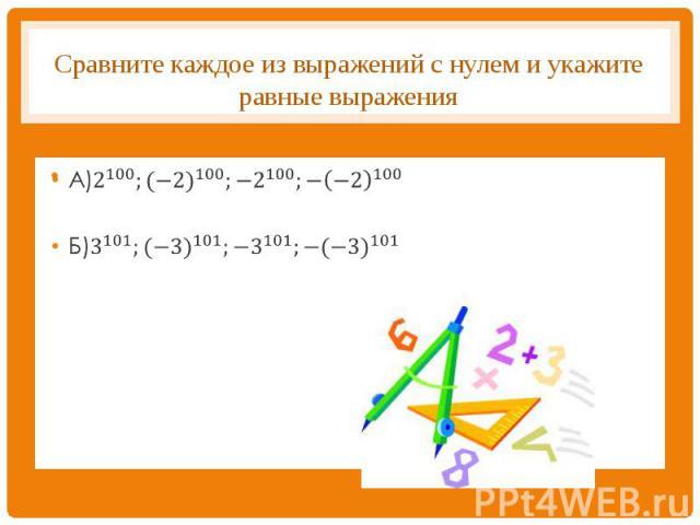 Сравните каждое из выражений с нулем и укажите равные выражения А)2^100;〖(−2)〗^100;〖−2〗^100;〖−(−2)〗^100Б)3^101;〖(−3)〗^101;〖−3〗^101;〖−(−3)〗^101
