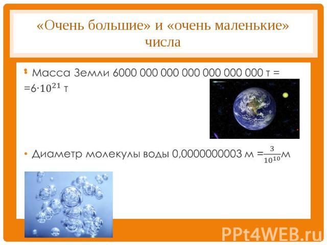 «Очень большие» и «очень маленькие» числа Масса Земли 6000 000 000 000 000 000 000 т ==6∙〖10〗^21 т Диаметр молекулы воды 0,0000000003 м =3/〖10〗^10 м