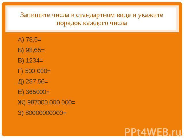 Запишите числа в стандартном виде и укажите порядок каждого числа А) 78,5=Б) 98,65=В) 1234=Г) 500 000=Д) 287,56=Е) 365000=Ж) 987000 000 000=З) 80000000000=