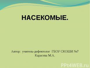 Насекомые Автор: учитель-дефектолог ГБОУ СКОШИ №7 Карасева М.А.
