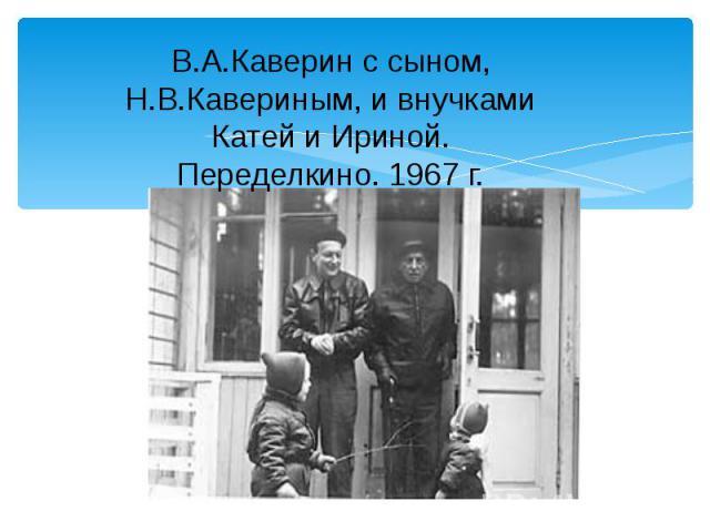 В.А.Каверин с сыном, Н.В.Кавериным, и внучками Катей и Ириной. Переделкино. 1967 г.