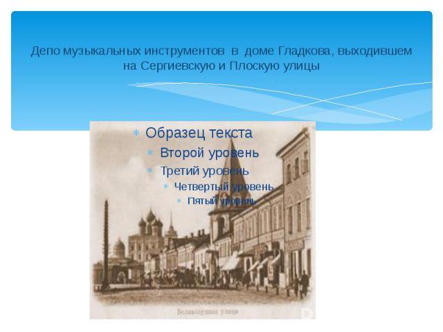 Депо музыкальных инструментов в доме Гладкова, выходившем на Сергиевскую и Плоскую улицы