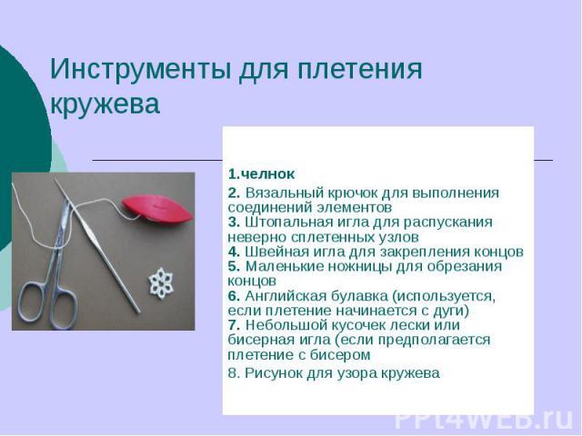 Инструменты для плетения кружева 1.челнок2. Вязальный крючок для выполнения соединений элементов3. Штопальная игла для распускания неверно сплетенных узлов4. Швейная игла для закрепления концов5. Маленькие ножницы для обрезания концов6. Английская …