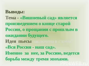 Выводы:Тема - «Вишневый сад» является произведением о конце старой России, о про