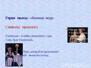 Герои пьесы - обычные люди.Символы прошлого:Раневская - хозяйка вишневого сада.Г