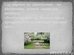 Сад обречен на уничтожение – это обеспечение лучшей жизни для потомков.«Вся Росс