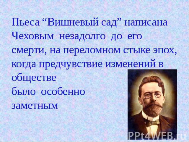 """Пьеса """"Вишневый сад"""" написана Чеховым незадолго до его смерти, на переломном стыке эпох, когда предчувствие изменений в обществе было особенно заметным"""