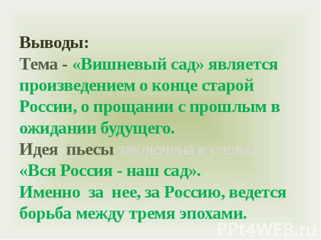 Выводы:Тема - «Вишневый сад» является произведением о конце старой России, о прощании с прошлым в ожидании будущего. Идея пьесы заключена в словах: «Вся Россия - наш сад». Именно за нее, за Россию, ведется борьба между тремя эпохами.