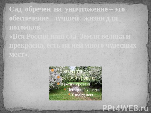 Сад обречен на уничтожение – это обеспечение лучшей жизни для потомков.«Вся Россия наш сад. Земля велика и прекрасна, есть на ней много чудесных мест».