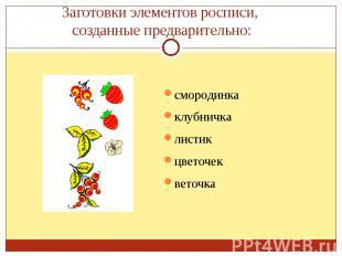 Заготовки элементов росписи, созданные предварительно:смородинкаклубничкалистикц