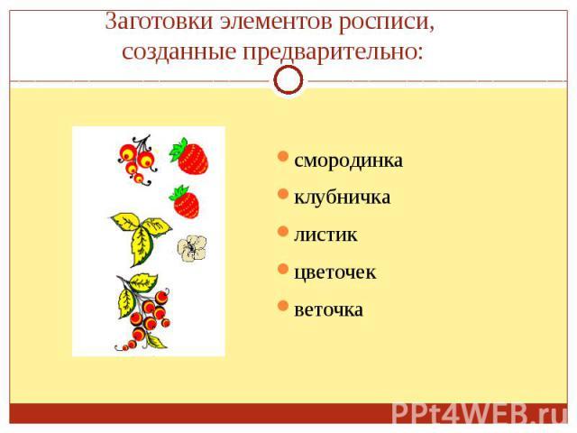 Заготовки элементов росписи, созданные предварительно:смородинкаклубничкалистикцветочекветочка