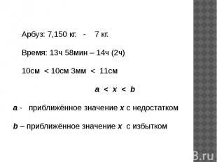 Арбуз: 7,150 кг. - 7 кг. Время: 13ч 58мин – 14ч (2ч) 10см < 10см 3мм < 11см a <
