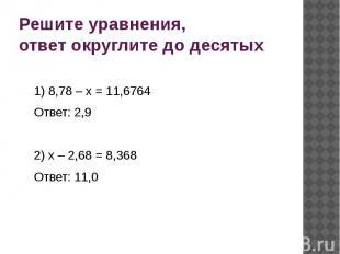 Решите уравнения, ответ округлите до десятых 1) 8,78 – х = 11,6764 Ответ: 2,9 2)