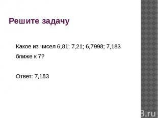 Решите задачу Какое из чисел 6,81; 7,21; 6,7998; 7,183 ближе к 7? Ответ: 7,183