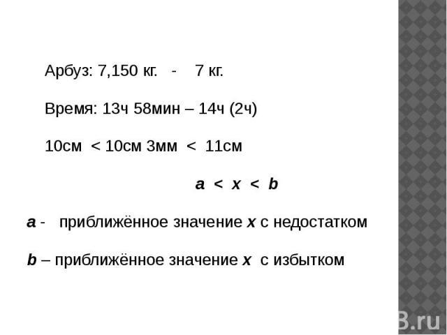 Арбуз: 7,150 кг. - 7 кг. Время: 13ч 58мин – 14ч (2ч) 10см < 10см 3мм < 11см a < x < ba - приближённое значение х с недостаткомb – приближённое значение х с избытком
