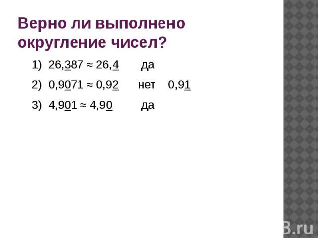 Верно ли выполнено округление чисел?1) 26,387 ≈ 26,4 да2) 0,9071 ≈ 0,92 нет 0,913) 4,901 ≈ 4,90 да