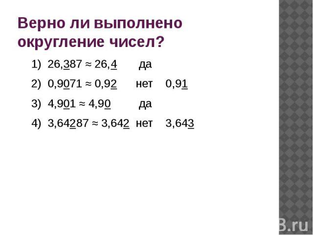Верно ли выполнено округление чисел?1) 26,387 ≈ 26,4 да2) 0,9071 ≈ 0,92 нет 0,913) 4,901 ≈ 4,90 да4) 3,64287 ≈ 3,642 нет 3,643
