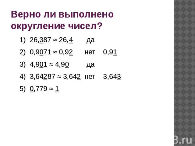 Верно ли выполнено округление чисел?1) 26,387 ≈ 26,4 да2) 0,9071 ≈ 0,92 нет 0,913) 4,901 ≈ 4,90 да4) 3,64287 ≈ 3,642 нет 3,6435) 0,779 ≈ 1