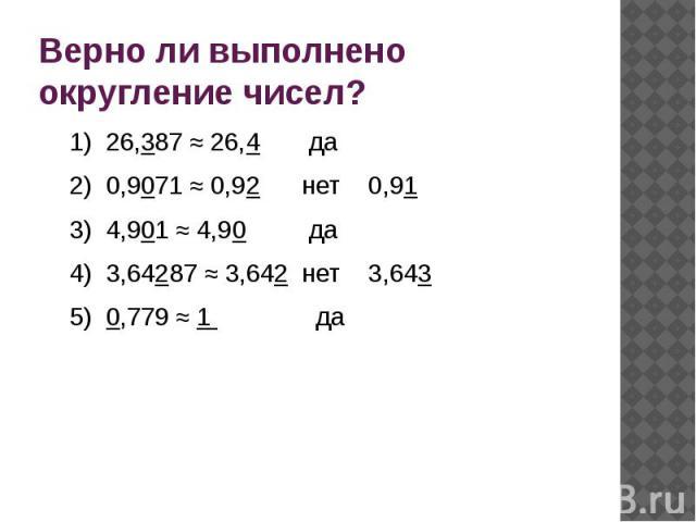 Верно ли выполнено округление чисел?1) 26,387 ≈ 26,4 да2) 0,9071 ≈ 0,92 нет 0,913) 4,901 ≈ 4,90 да4) 3,64287 ≈ 3,642 нет 3,6435) 0,779 ≈ 1 да
