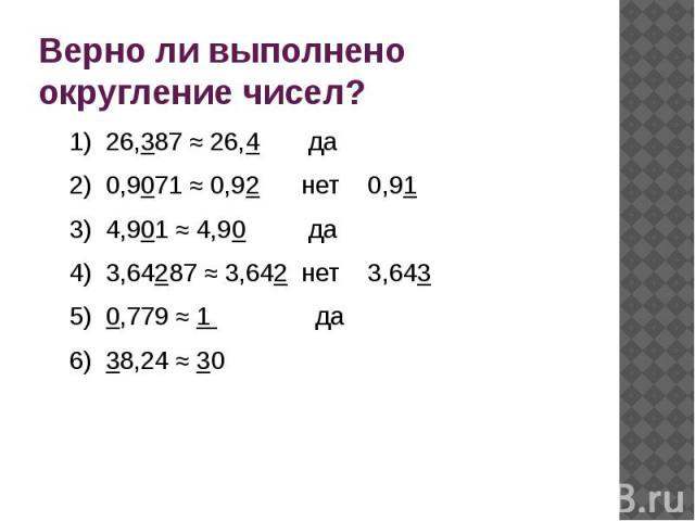 Верно ли выполнено округление чисел?1) 26,387 ≈ 26,4 да2) 0,9071 ≈ 0,92 нет 0,913) 4,901 ≈ 4,90 да4) 3,64287 ≈ 3,642 нет 3,6435) 0,779 ≈ 1 да6) 38,24 ≈ 30