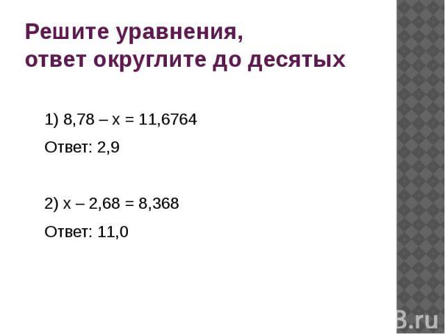Решите уравнения, ответ округлите до десятых 1) 8,78 – х = 11,6764 Ответ: 2,9 2) х – 2,68 = 8,368 Ответ: 11,0