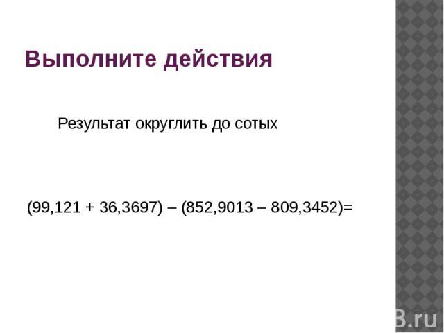 Выполните действия Результат округлить до сотых(99,121 + 36,3697) – (852,9013 – 809,3452)=