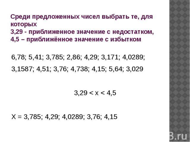 Среди предложенных чисел выбрать те, для которых 3,29 - приближенное значение с недостатком, 4,5 – приближённое значение с избытком 6,78; 5,41; 3,785; 2,86; 4,29; 3,171; 4,0289; 3,1587; 4,51; 3,76; 4,738; 4,15; 5,64; 3,0293,29 < x < 4,5X = 3,785; 4,…