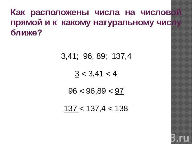Как расположены числа на числовой прямой и к какому натуральному числу ближе? 3,41; 96, 89; 137,43 < 3,41 < 496 < 96,89 < 97137 < 137,4 < 138