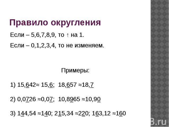 Правило округления Если – 5,6,7,8,9, то ↑ на 1.Если – 0,1,2,3,4, то не изменяем.Примеры:1) 15,642≈ 15,6; 18,657 ≈18,72) 0,0726 ≈0,07; 10,8965 ≈10,903) 144,54 ≈140; 215,34 ≈220; 163,12 ≈160