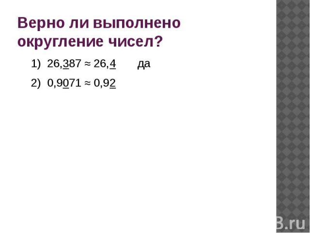Верно ли выполнено округление чисел?1) 26,387 ≈ 26,4 да2) 0,9071 ≈ 0,92