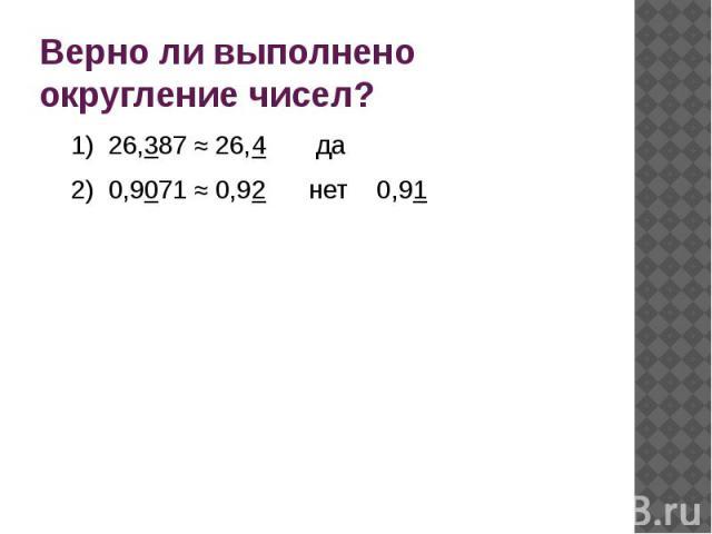 Верно ли выполнено округление чисел?1) 26,387 ≈ 26,4 да2) 0,9071 ≈ 0,92 нет 0,91