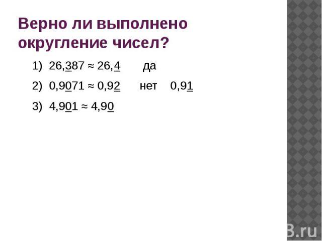 Верно ли выполнено округление чисел?1) 26,387 ≈ 26,4 да2) 0,9071 ≈ 0,92 нет 0,913) 4,901 ≈ 4,90