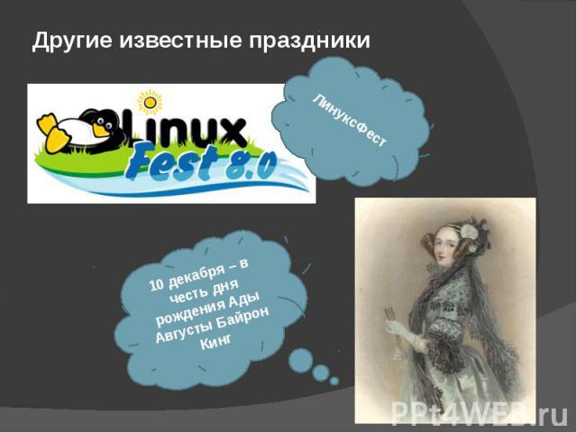 Другие известные праздники ЛинуксФест 10 декабря – в честь дня рождения Ады Августы Байрон Кинг
