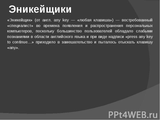 Эникейщики «Эникейщик» (от англ. any key — «любая клавиша») — востребованный «специалист» во времена появления и распространения персональных компьютеров, поскольку большинство пользователей обладало слабыми познаниями в области английского языка и …