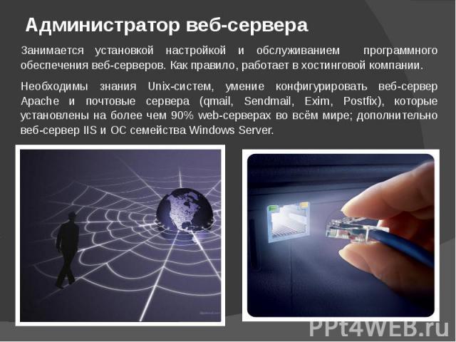 Администратор веб-сервера Занимается установкой настройкой и обслуживанием программного обеспечения веб-серверов. Как правило, работает в хостинговой компании.Необходимы знания Unix-систем, умение конфигурировать веб-сервер Apache и почтовые сервера…