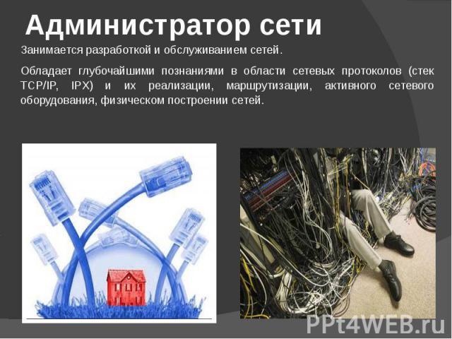 Администратор сети Занимается разработкой и обслуживанием сетей.Обладает глубочайшими познаниями в области сетевых протоколов (стек TCP/IP, IPX) и их реализации, маршрутизации, активного сетевого оборудования, физическом построении сетей.