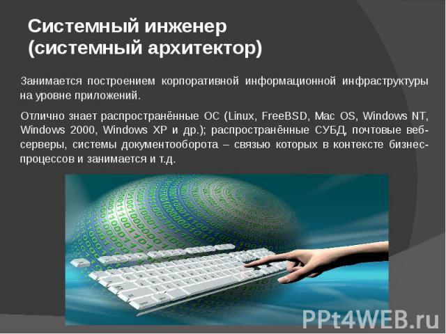Системный инженер (системный архитектор) Занимается построением корпоративной информационной инфраструктуры на уровне приложений. Отлично знает распространённые ОС (Linux, FreeBSD, Mac OS, Windows NT, Windows 2000, Windows XP и др.); распространённы…