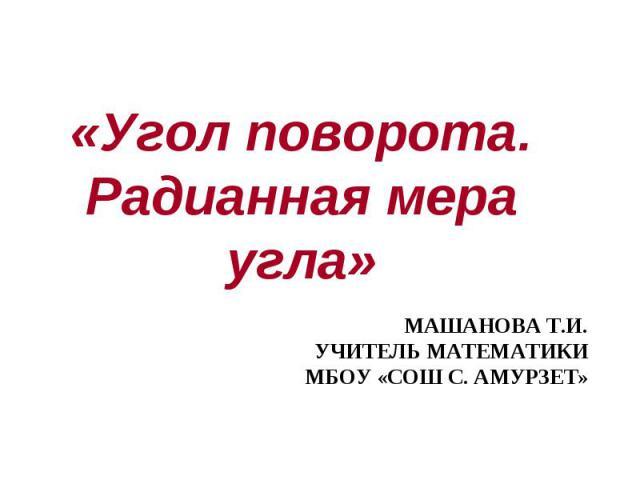 «Угол поворота. Радианная мера угла» Машанова Т.И.учитель математикиМБОУ «СОШ с. Амурзет»