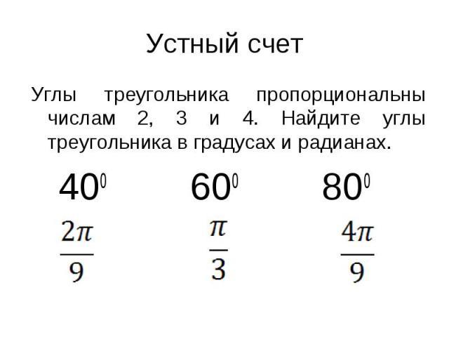 Устный счет Углы треугольника пропорциональны числам 2, 3 и 4. Найдите углы треугольника в градусах и радианах. 400 600 800