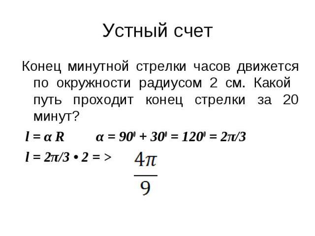 Конец минутной стрелки часов движется по окружности радиусом 2 см. Какой путь проходит конец стрелки за 20 минут? l = α R α = 900 + 300 = 1200 = 2π/3 l = 2π/3 • 2 = >